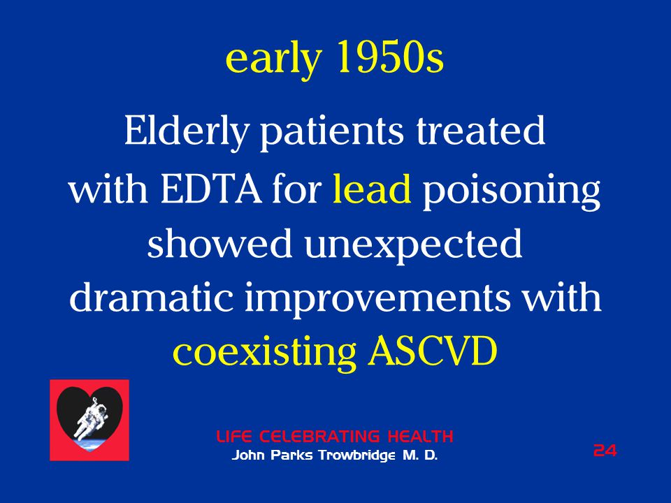 LIFE CELEBRATING HEALTH John Parks Trowbridge M. D. 24 early 1950s Elderly patients treated with EDTA for lead poisoning showed unexpected dramatic im