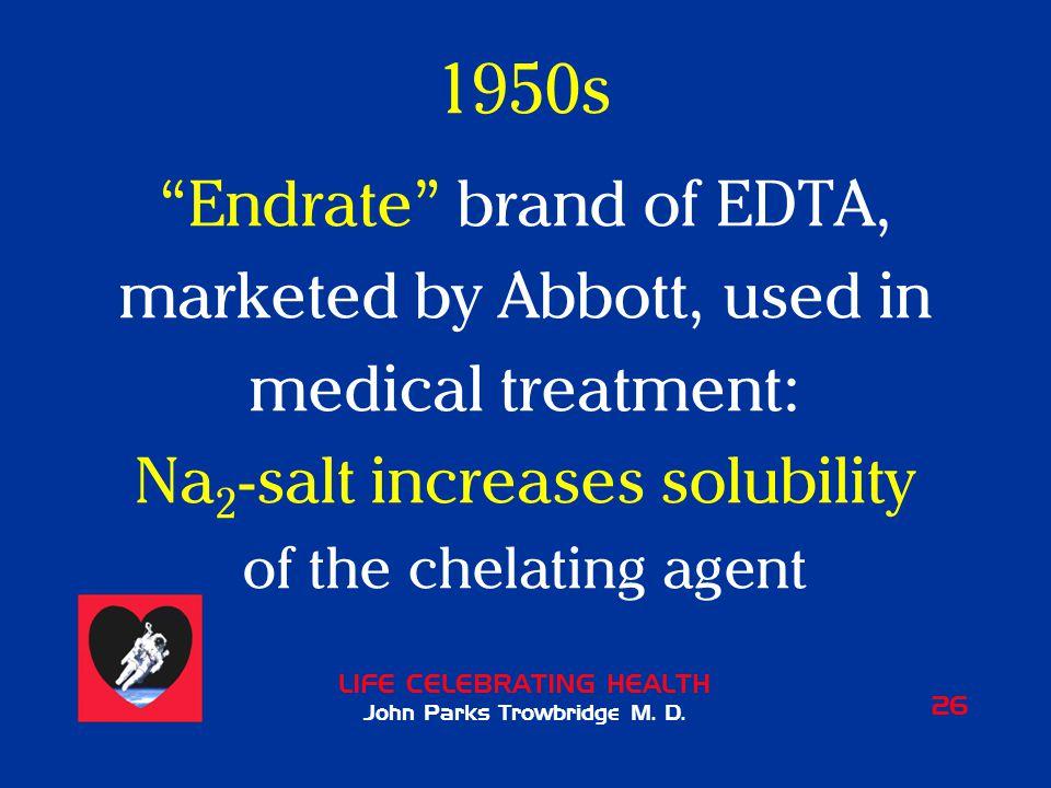 "LIFE CELEBRATING HEALTH John Parks Trowbridge M. D. 26 1950s ""Endrate"" brand of EDTA, marketed by Abbott, used in medical treatment: Na 2 -salt increa"