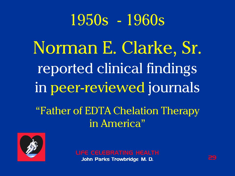 """LIFE CELEBRATING HEALTH John Parks Trowbridge M. D. 29 1950s - 1960s Norman E. Clarke, Sr. reported clinical findings in peer-reviewed journals """"Fathe"""
