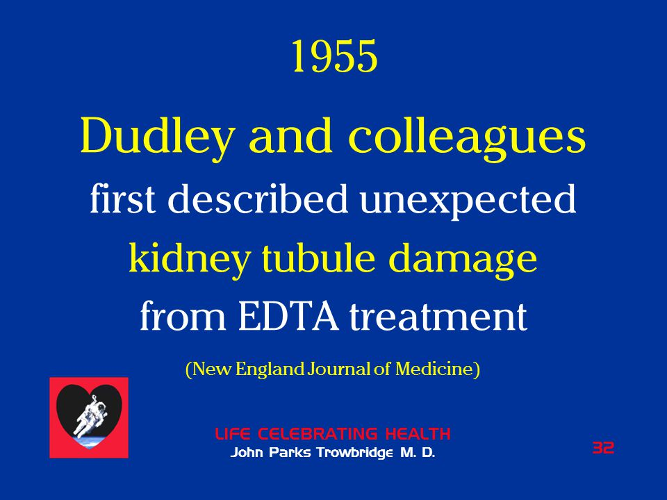 LIFE CELEBRATING HEALTH John Parks Trowbridge M. D. 32 1955 Dudley and colleagues first described unexpected kidney tubule damage from EDTA treatment