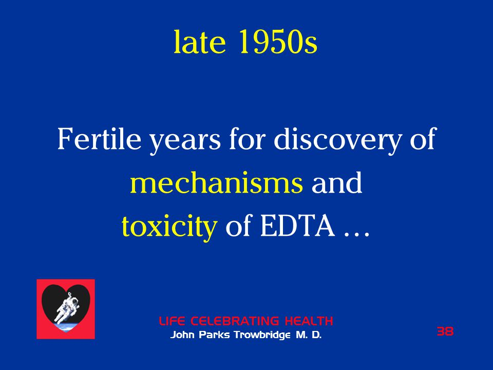 LIFE CELEBRATING HEALTH John Parks Trowbridge M. D. 38 late 1950s Fertile years for discovery of mechanisms and toxicity of EDTA …