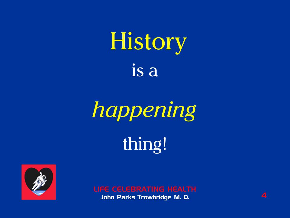 LIFE CELEBRATING HEALTH John Parks Trowbridge M. D. 4 History is a happening thing!