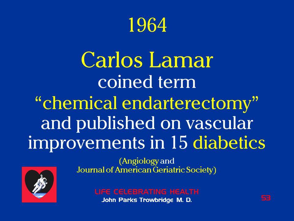"LIFE CELEBRATING HEALTH John Parks Trowbridge M. D. 53 1964 Carlos Lamar coined term ""chemical endarterectomy"" and published on vascular improvements"