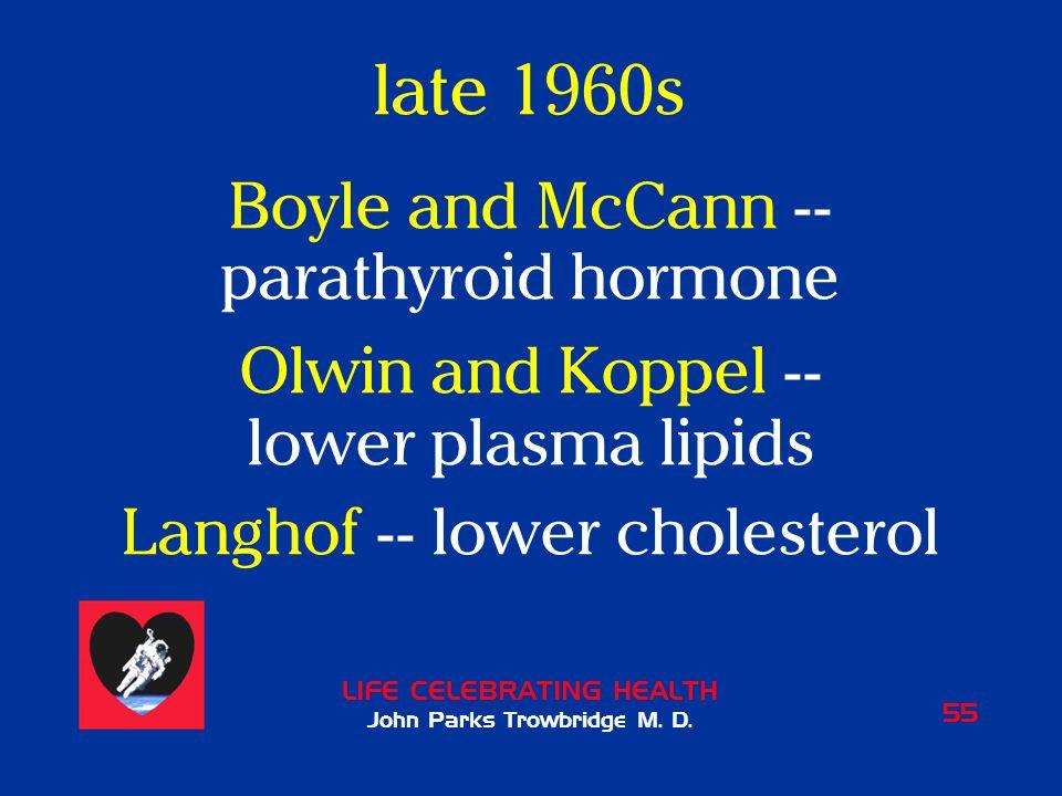 LIFE CELEBRATING HEALTH John Parks Trowbridge M. D. 55 late 1960s Boyle and McCann -- parathyroid hormone Olwin and Koppel -- lower plasma lipids Lang