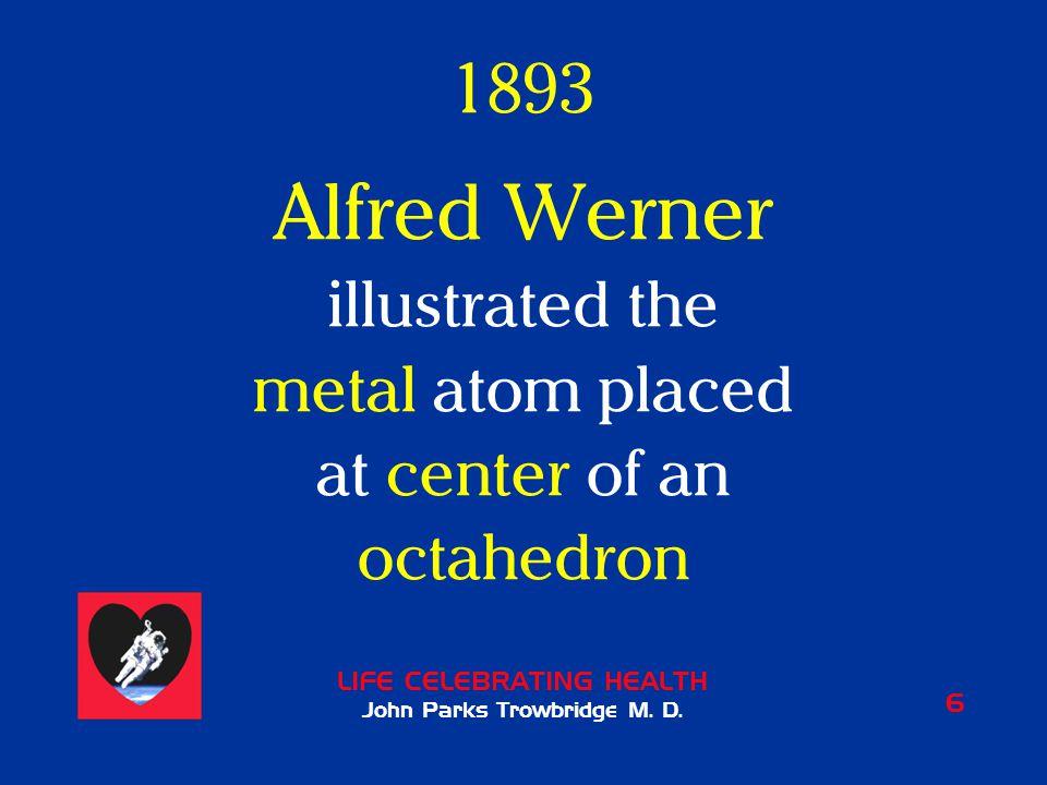 LIFE CELEBRATING HEALTH John Parks Trowbridge M. D. 6 1893 Alfred Werner illustrated the metal atom placed at center of an octahedron