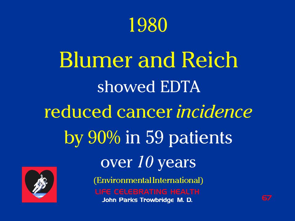 LIFE CELEBRATING HEALTH John Parks Trowbridge M. D. 67 1980 Blumer and Reich showed EDTA reduced cancer incidence by 90% in 59 patients over 10 years