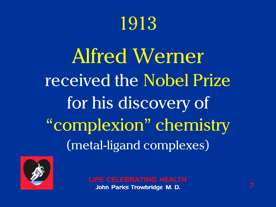 """LIFE CELEBRATING HEALTH John Parks Trowbridge M. D. 7 1913 Alfred Werner received the Nobel Prize for his discovery of """"complexion"""" chemistry (metal-l"""