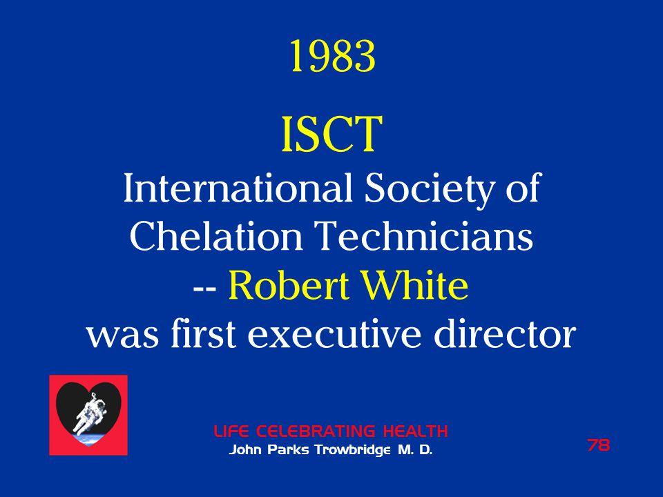 LIFE CELEBRATING HEALTH John Parks Trowbridge M. D. 78 1983 ISCT International Society of Chelation Technicians -- Robert White was first executive di