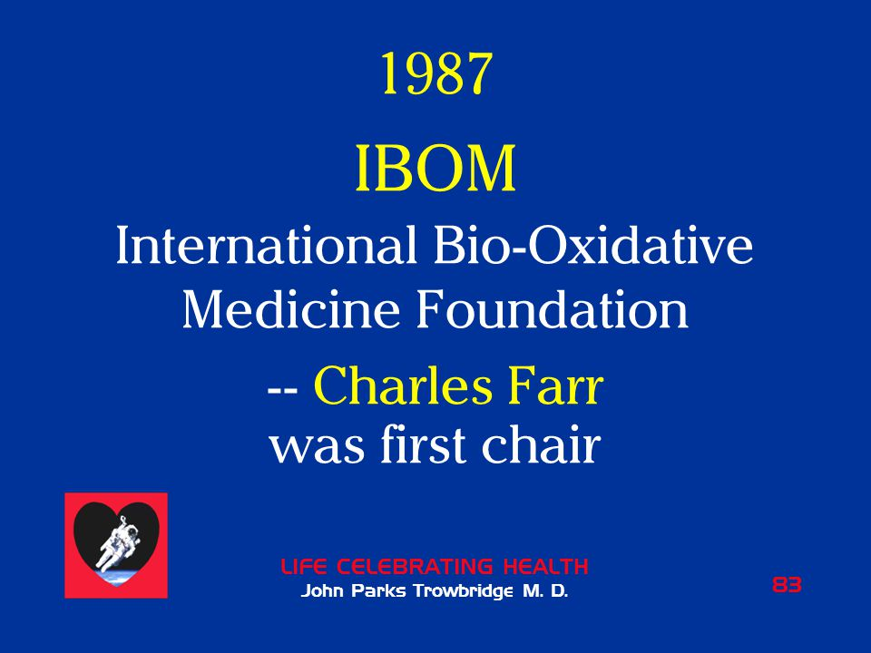 LIFE CELEBRATING HEALTH John Parks Trowbridge M. D. 83 1987 IBOM International Bio-Oxidative Medicine Foundation -- Charles Farr was first chair