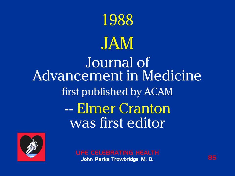 LIFE CELEBRATING HEALTH John Parks Trowbridge M. D. 85 1988 JAM Journal of Advancement in Medicine first published by ACAM -- Elmer Cranton was first