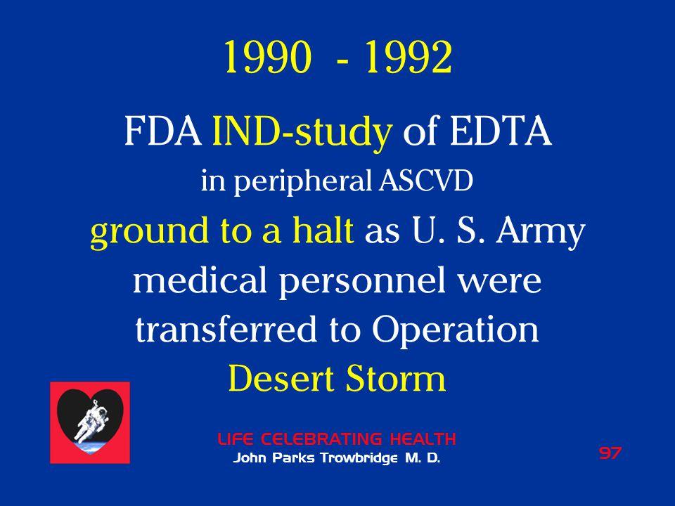 LIFE CELEBRATING HEALTH John Parks Trowbridge M. D. 97 1990 - 1992 FDA IND-study of EDTA in peripheral ASCVD ground to a halt as U. S. Army medical pe