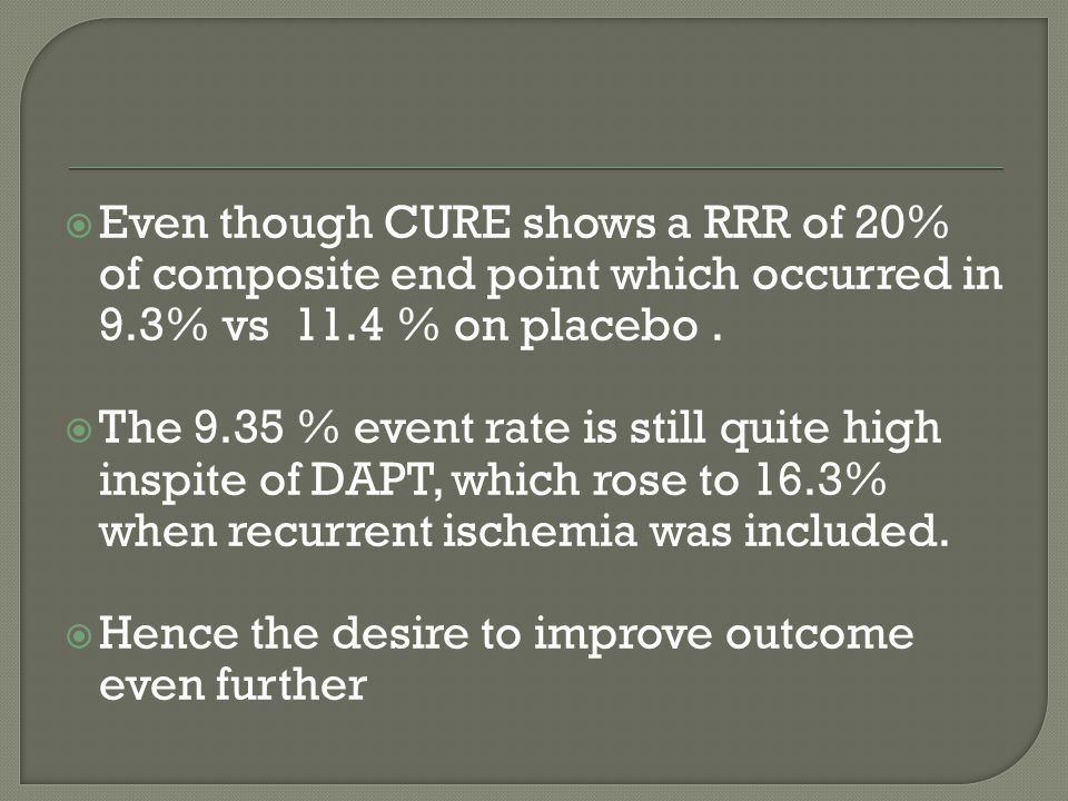  Even though CURE shows a RRR of 20% of composite end point which occurred in 9.3% vs 11.4 % on placebo.  The 9.35 % event rate is still quite high