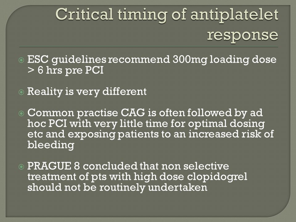  ESC guidelines recommend 300mg loading dose > 6 hrs pre PCI  Reality is very different  Common practise CAG is often followed by ad hoc PCI with very little time for optimal dosing etc and exposing patients to an increased risk of bleeding  PRAGUE 8 concluded that non selective treatment of pts with high dose clopidogrel should not be routinely undertaken
