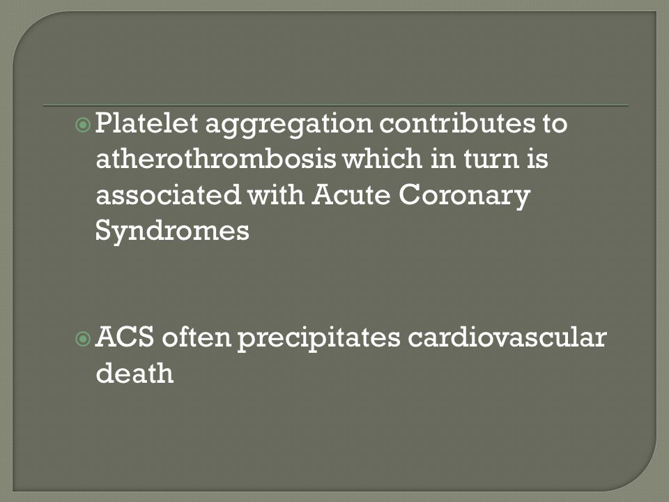  Platelet aggregation contributes to atherothrombosis which in turn is associated with Acute Coronary Syndromes  ACS often precipitates cardiovascular death