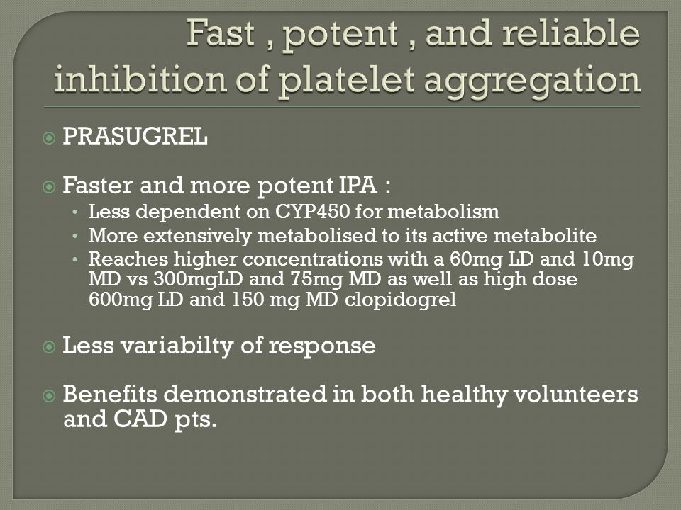  PRASUGREL  Faster and more potent IPA : Less dependent on CYP450 for metabolism More extensively metabolised to its active metabolite Reaches highe