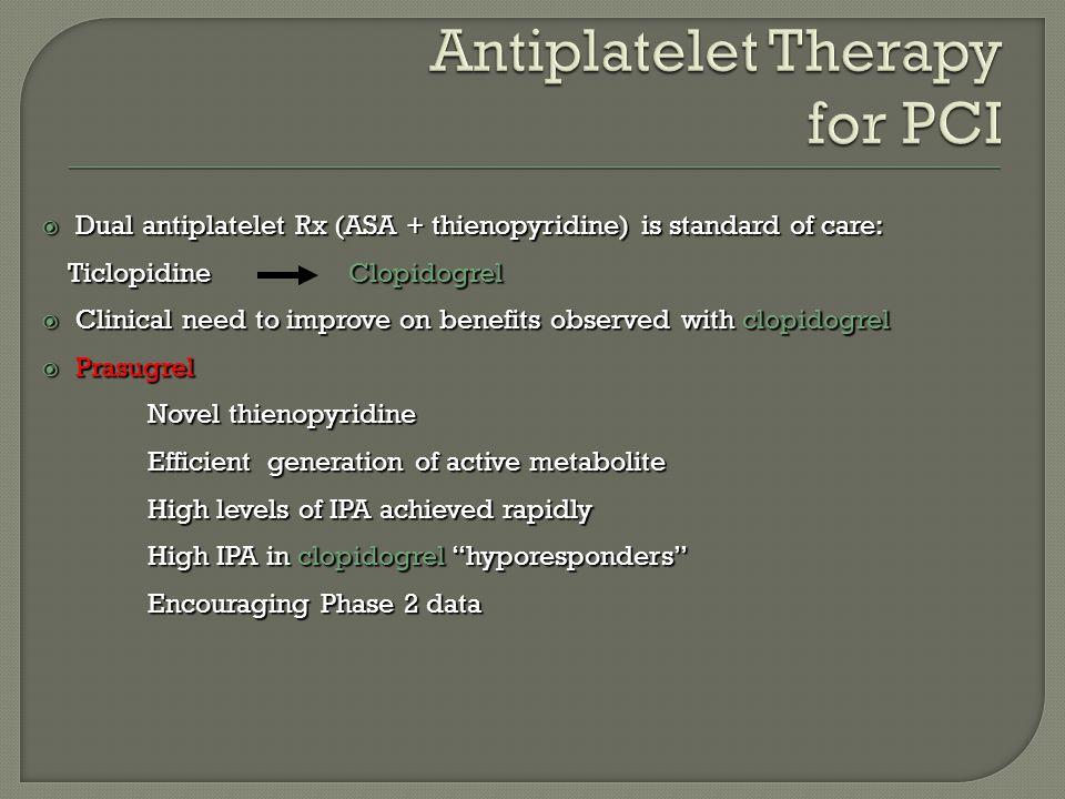  Dual antiplatelet Rx (ASA + thienopyridine) is standard of care: Ticlopidine Clopidogrel Ticlopidine Clopidogrel  Clinical need to improve on benefits observed with clopidogrel  Prasugrel Novel thienopyridine Efficient generation of active metabolite High levels of IPA achieved rapidly High levels of IPA achieved rapidly High IPA in clopidogrel hyporesponders Encouraging Phase 2 data