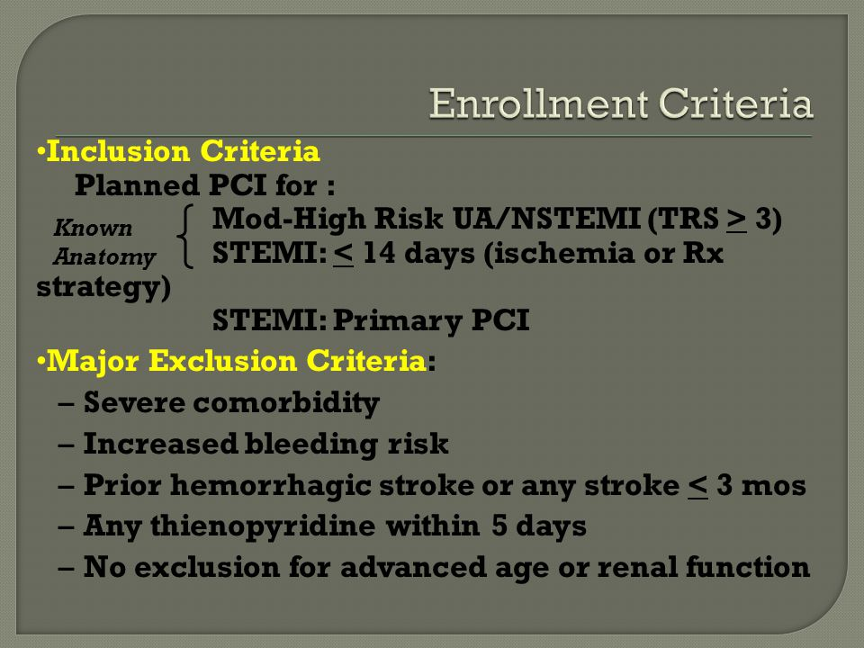Inclusion Criteria Planned PCI for : Mod-High Risk UA/NSTEMI (TRS > 3) STEMI: < 14 days (ischemia or Rx strategy) STEMI: Primary PCI Major Exclusion Criteria: –Severe comorbidity –Increased bleeding risk –Prior hemorrhagic stroke or any stroke < 3 mos –Any thienopyridine within 5 days –No exclusion for advanced age or renal function Known Anatomy