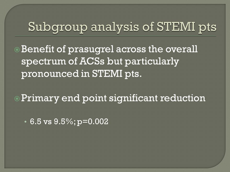  Benefit of prasugrel across the overall spectrum of ACSs but particularly pronounced in STEMI pts.  Primary end point significant reduction 6.5 vs