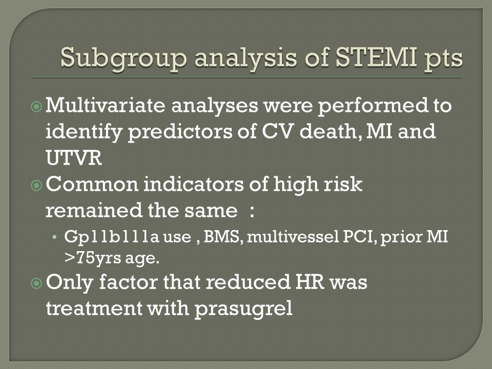  Multivariate analyses were performed to identify predictors of CV death, MI and UTVR  Common indicators of high risk remained the same : Gp11b111a use, BMS, multivessel PCI, prior MI >75yrs age.