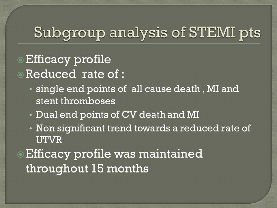  Efficacy profile  Reduced rate of : single end points of all cause death, MI and stent thromboses Dual end points of CV death and MI Non significant trend towards a reduced rate of UTVR  Efficacy profile was maintained throughout 15 months