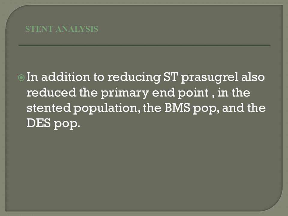  In addition to reducing ST prasugrel also reduced the primary end point, in the stented population, the BMS pop, and the DES pop.