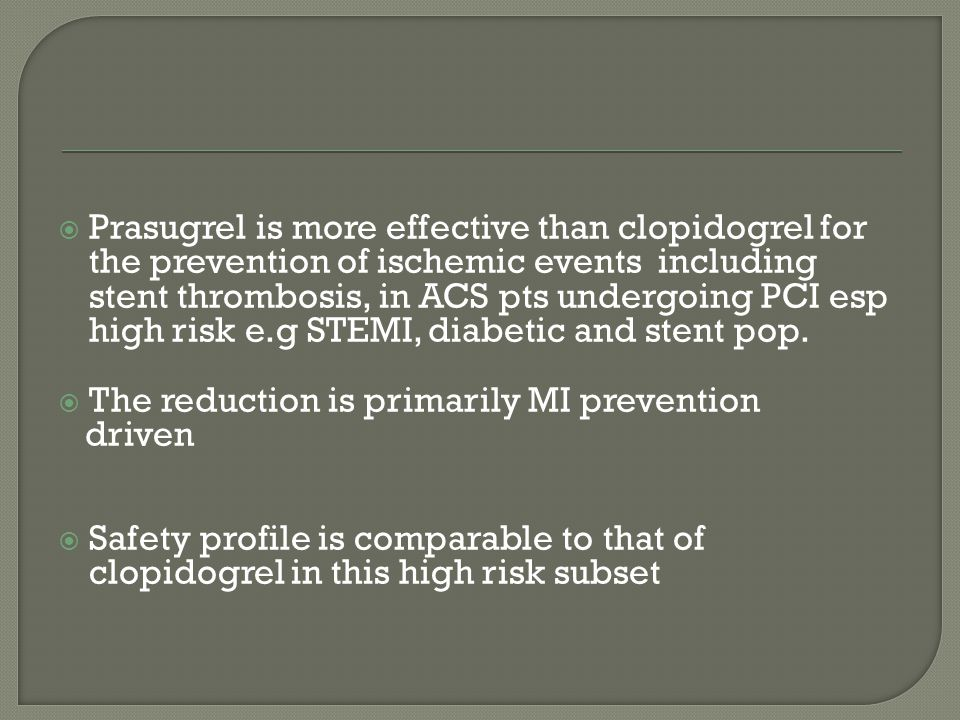  Prasugrel is more effective than clopidogrel for the prevention of ischemic events including stent thrombosis, in ACS pts undergoing PCI esp high risk e.g STEMI, diabetic and stent pop.