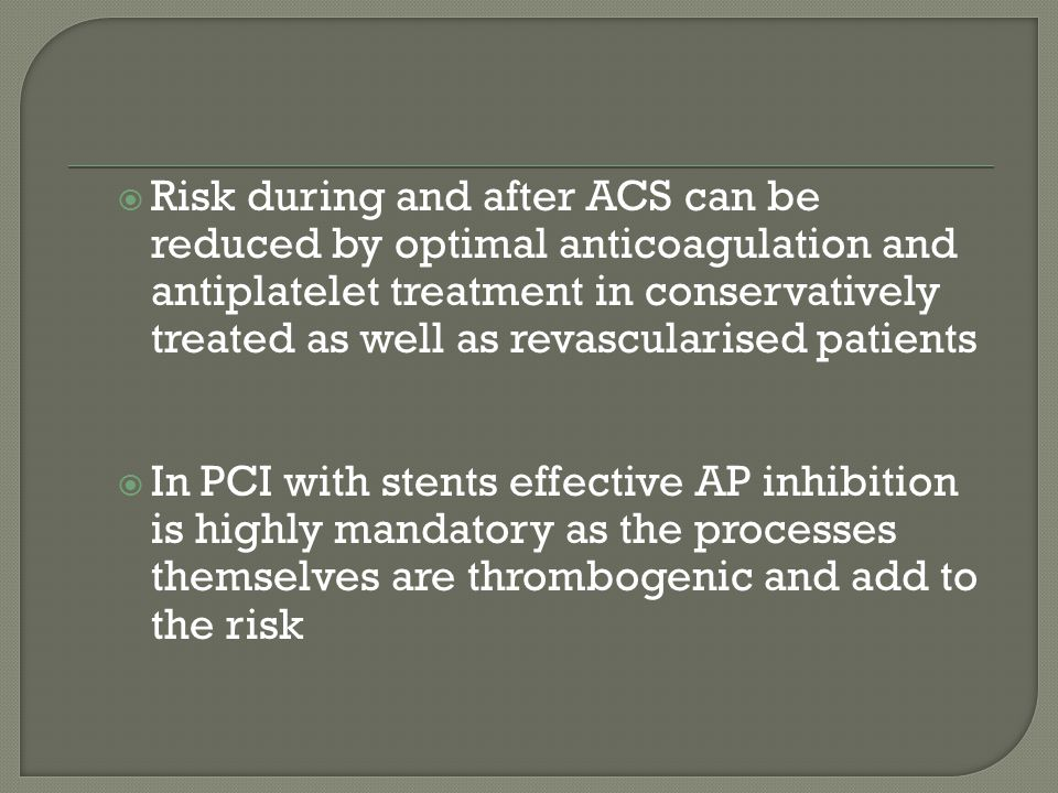  Risk during and after ACS can be reduced by optimal anticoagulation and antiplatelet treatment in conservatively treated as well as revascularised patients  In PCI with stents effective AP inhibition is highly mandatory as the processes themselves are thrombogenic and add to the risk