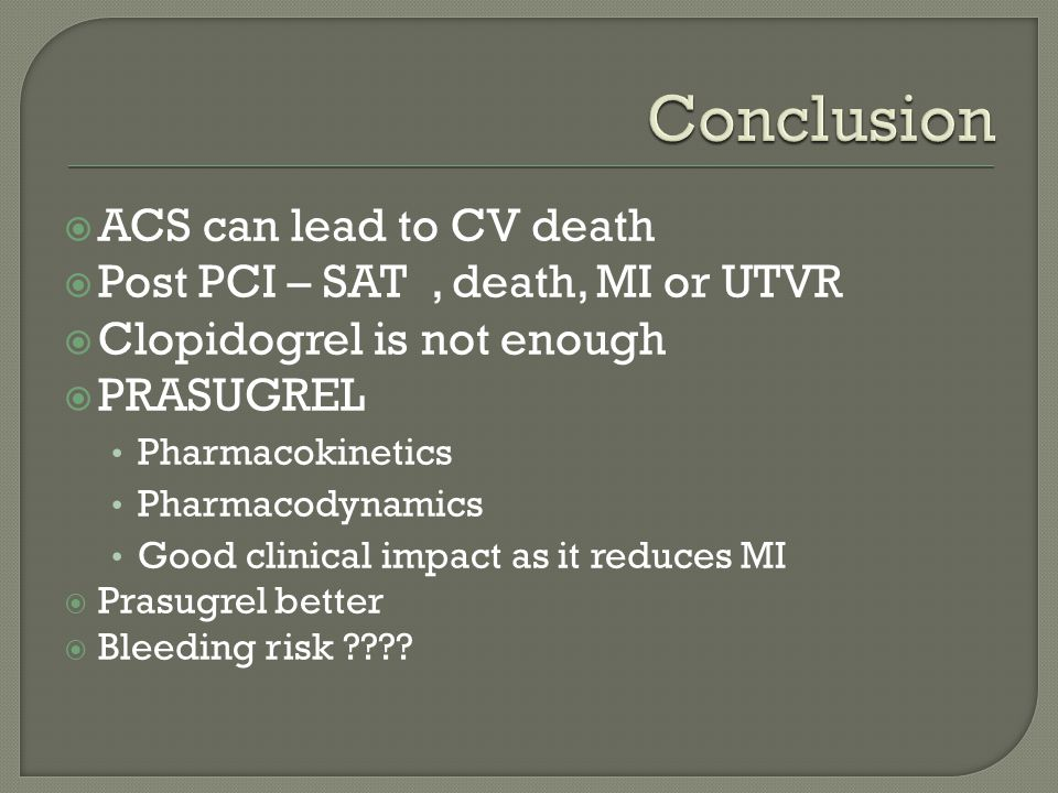  ACS can lead to CV death  Post PCI – SAT, death, MI or UTVR  Clopidogrel is not enough  PRASUGREL Pharmacokinetics Pharmacodynamics Good clinical impact as it reduces MI  Prasugrel better  Bleeding risk