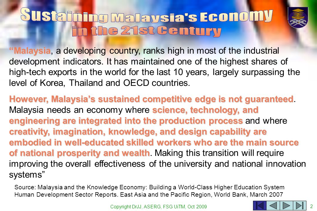 Copyright DrJJ, ASERG, FSG UiTM, Oct 2009 2 Source: Malaysia and the Knowledge Economy: Building a World-Class Higher Education System Human Development Sector Reports.