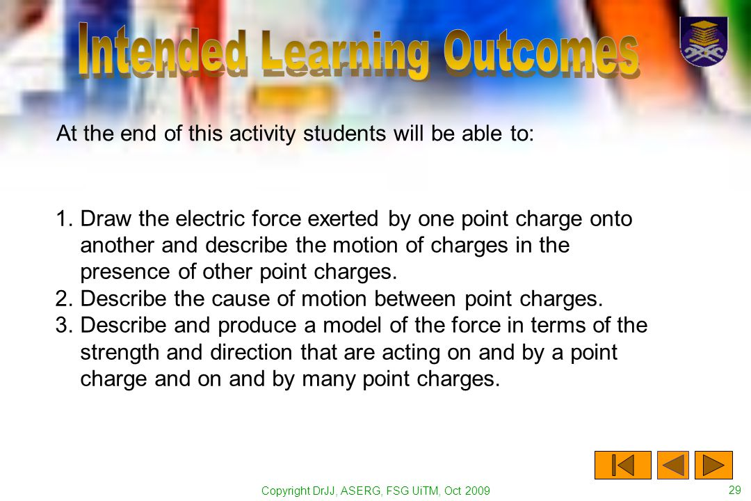 Copyright DrJJ, ASERG, FSG UiTM, Oct 2009 29 At the end of this activity students will be able to: 1.Draw the electric force exerted by one point char