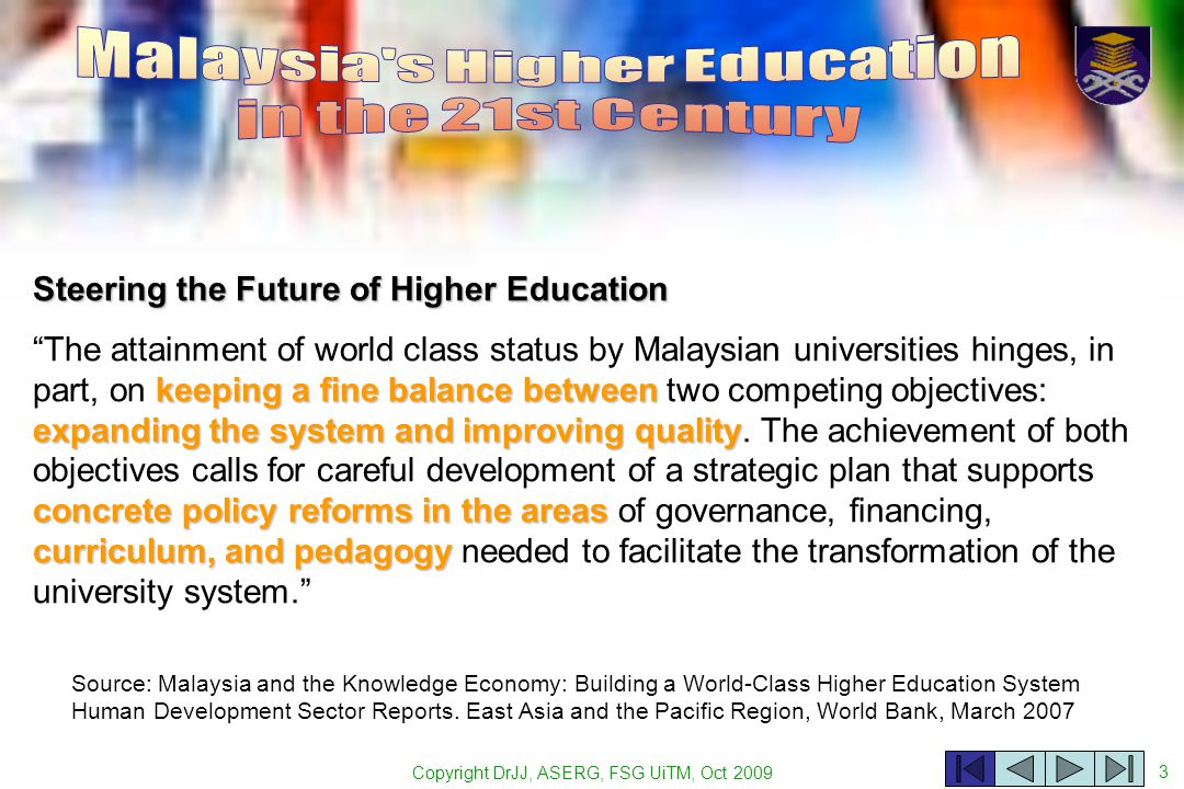 Copyright DrJJ, ASERG, FSG UiTM, Oct 2009 3 Source: Malaysia and the Knowledge Economy: Building a World-Class Higher Education System Human Development Sector Reports.