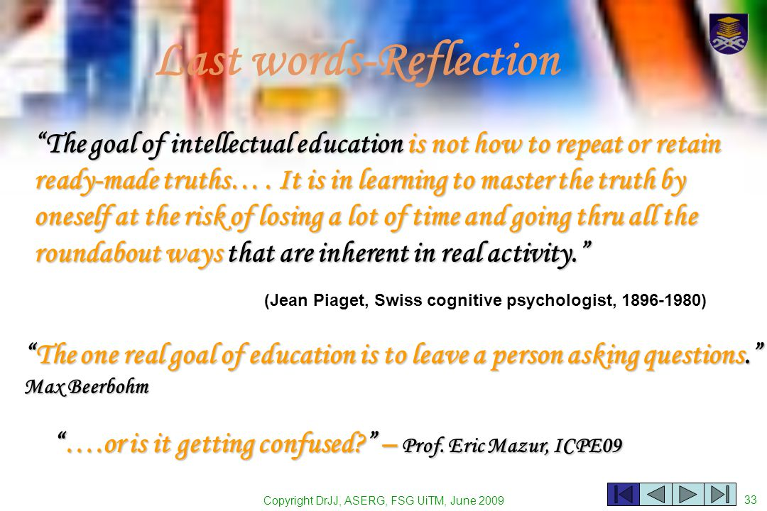 Copyright DrJJ, ASERG, FSG UiTM, June 2009 33 Last words-Reflection The goal of intellectual education is not how to repeat or retain ready-made truths….