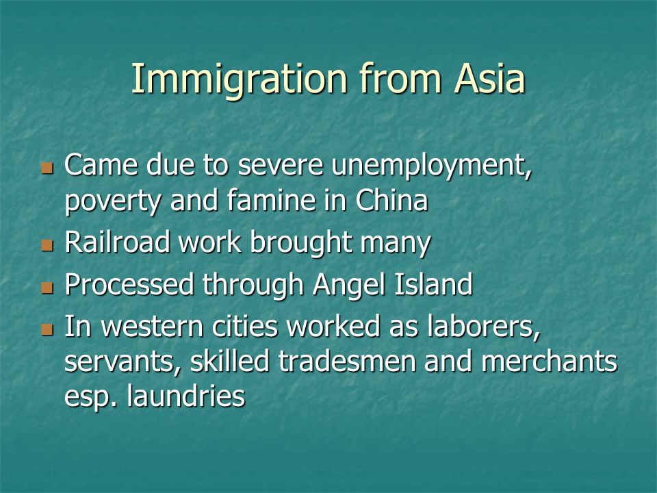 Immigration from Asia Came due to severe unemployment, poverty and famine in China Came due to severe unemployment, poverty and famine in China Railroad work brought many Railroad work brought many Processed through Angel Island Processed through Angel Island In western cities worked as laborers, servants, skilled tradesmen and merchants esp.