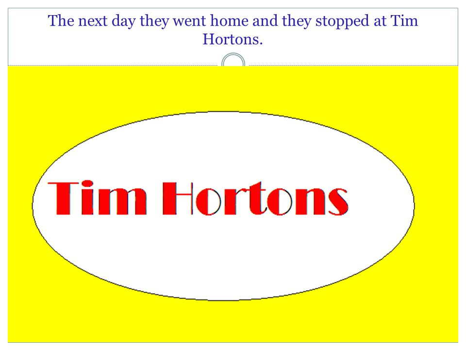 The next day they went home and they stopped at Tim Hortons.
