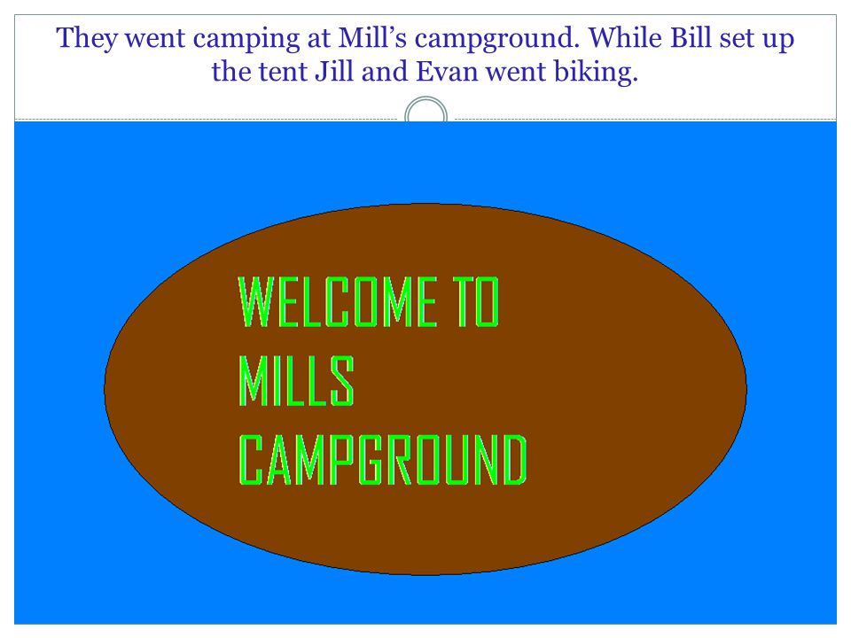 They went camping at Mill's campground. While Bill set up the tent Jill and Evan went biking.
