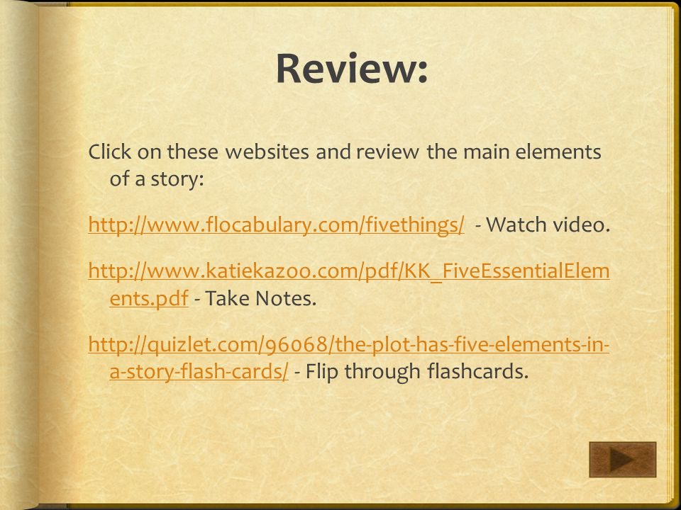 Review: Click on these websites and review the main elements of a story: http://www.flocabulary.com/fivethings/http://www.flocabulary.com/fivethings/ - Watch video.