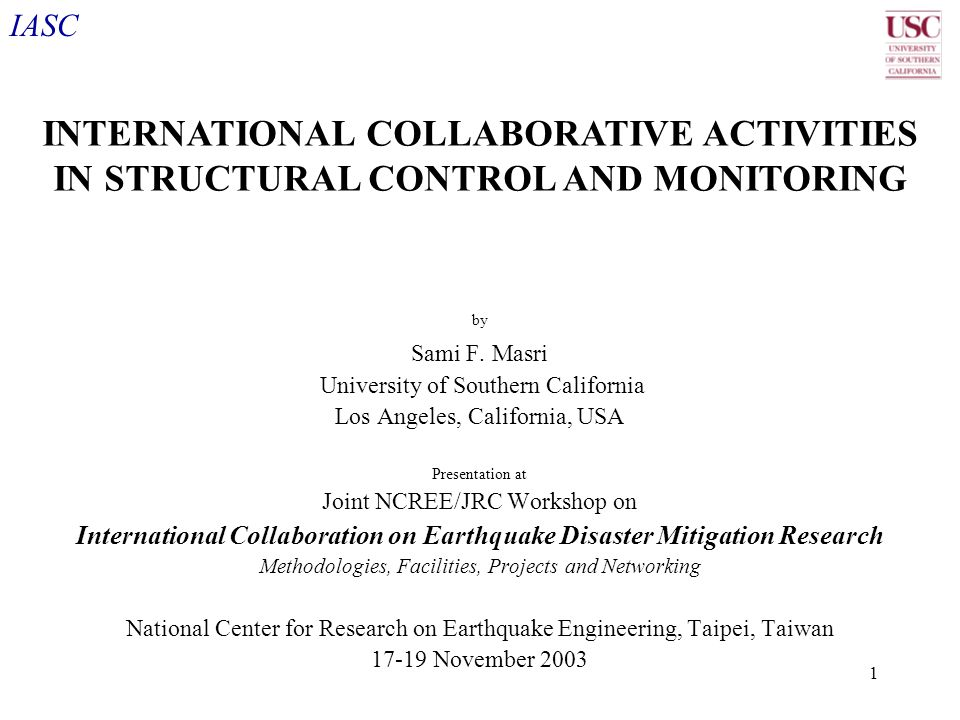 IASC 1 by Sami F. Masri University of Southern California Los Angeles, California, USA Presentation at Joint NCREE/JRC Workshop on International Colla