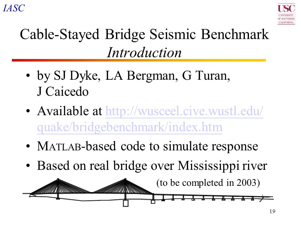 IASC 19 Cable-Stayed Bridge Seismic Benchmark Introduction by SJ Dyke, LA Bergman, G Turan, J Caicedo Available at http://wusceel.cive.wustl.edu/ quak