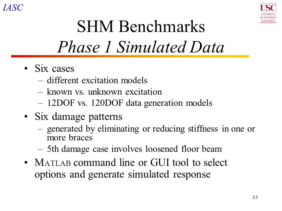 IASC 33 SHM Benchmarks Phase 1 Simulated Data Six cases –different excitation models –known vs. unknown excitation –12DOF vs. 120DOF data generation m