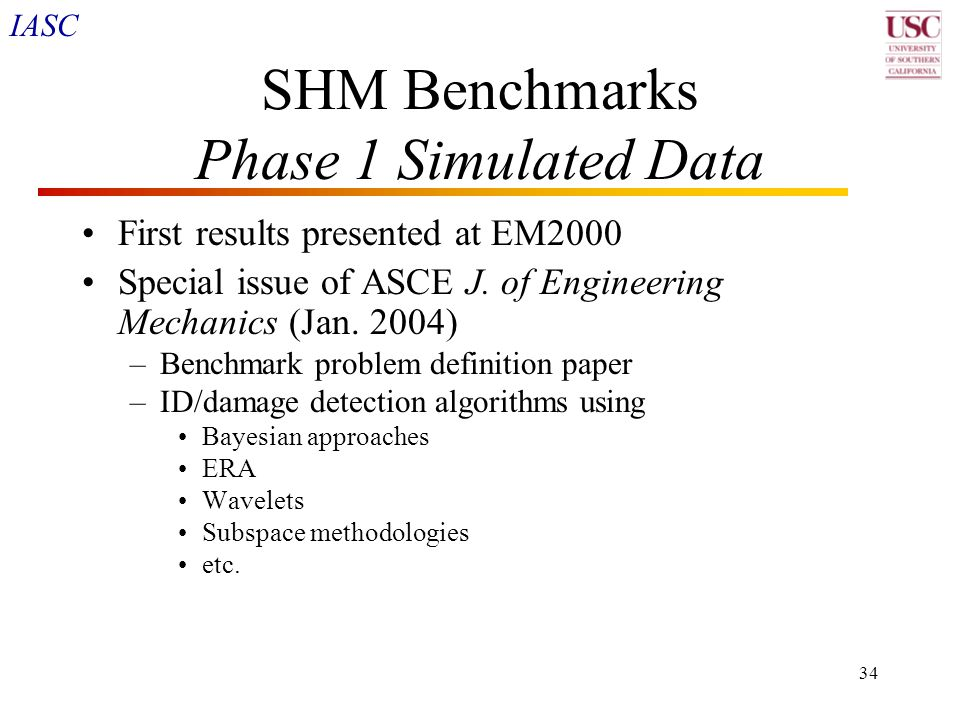 IASC 34 SHM Benchmarks Phase 1 Simulated Data First results presented at EM2000 Special issue of ASCE J. of Engineering Mechanics (Jan. 2004) –Benchma
