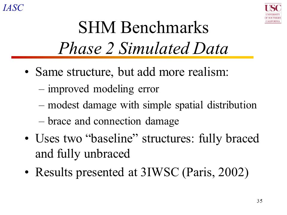 IASC 35 SHM Benchmarks Phase 2 Simulated Data Same structure, but add more realism: –improved modeling error –modest damage with simple spatial distri