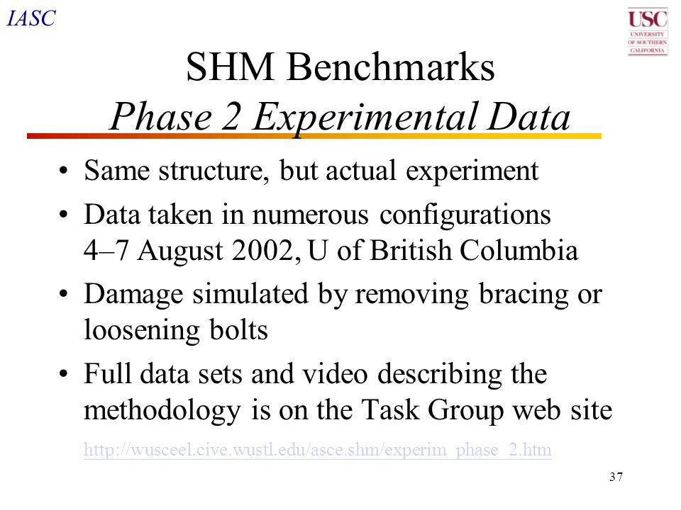IASC 37 SHM Benchmarks Phase 2 Experimental Data Same structure, but actual experiment Data taken in numerous configurations 4–7 August 2002, U of Bri