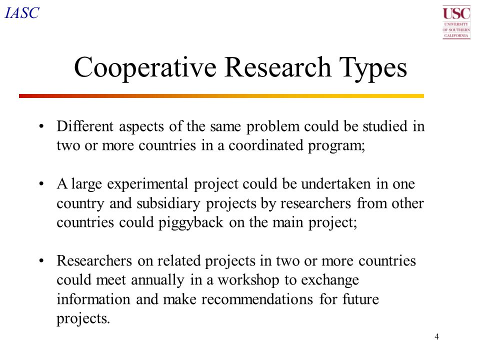 IASC 4 Cooperative Research Types Different aspects of the same problem could be studied in two or more countries in a coordinated program; A large ex