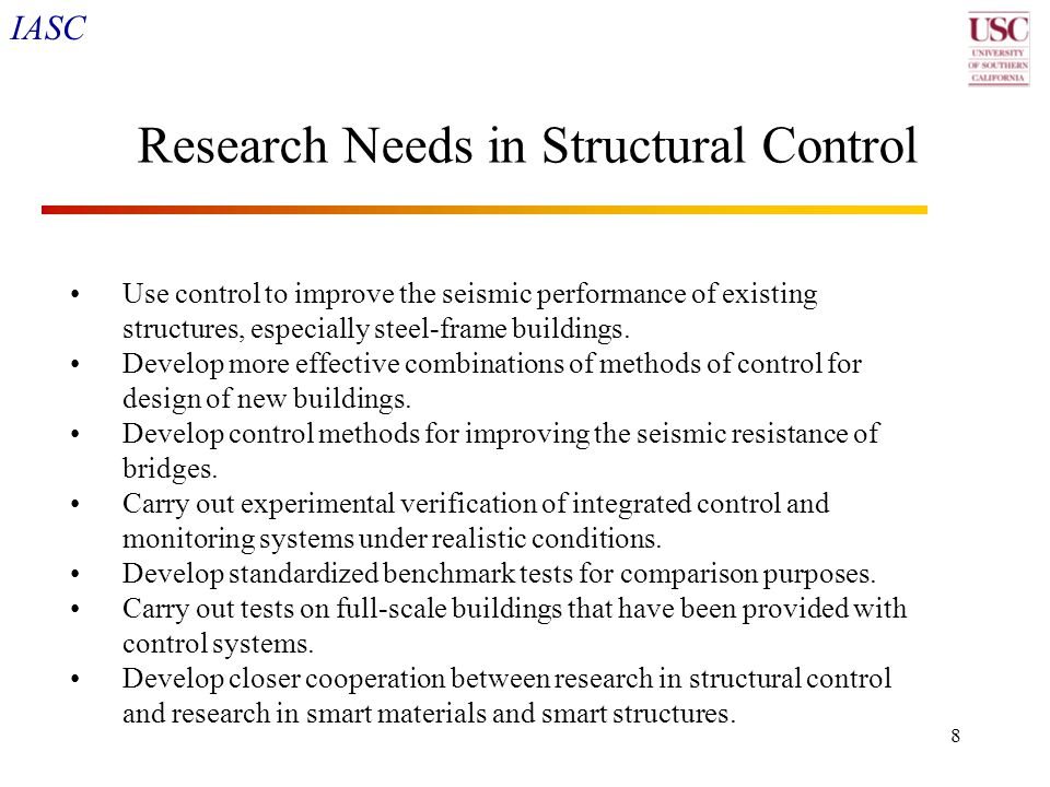 IASC 9 Research Needs in Structural Control (cont) Study protective control of critical facilities such as emergency response centers, emergency communication systems, fire and police response systems, etc., which must continue to function during earthquakes.
