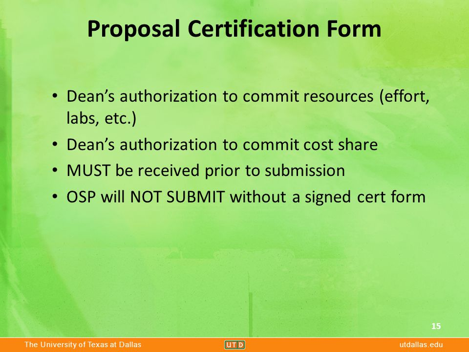 The University of Texas at Dallasutdallas.edu Proposal Certification Form Dean's authorization to commit resources (effort, labs, etc.) Dean's authorization to commit cost share MUST be received prior to submission OSP will NOT SUBMIT without a signed cert form 15