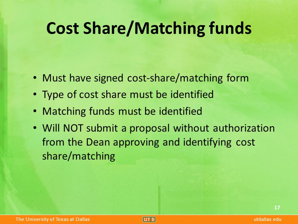 The University of Texas at Dallasutdallas.edu Cost Share/Matching funds Must have signed cost-share/matching form Type of cost share must be identified Matching funds must be identified Will NOT submit a proposal without authorization from the Dean approving and identifying cost share/matching 17