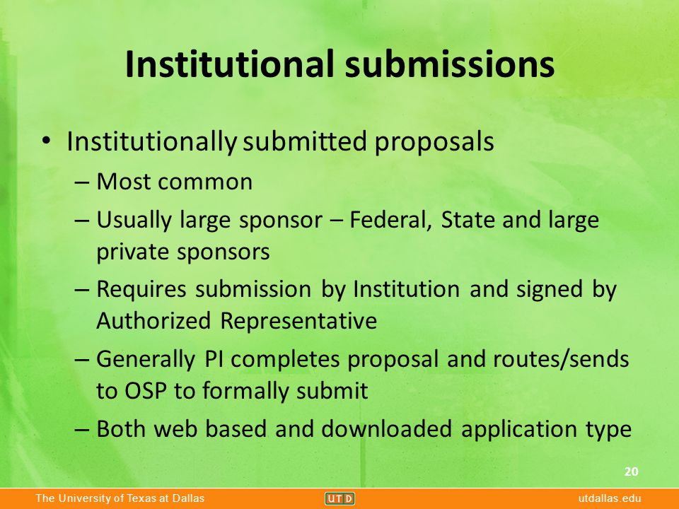 The University of Texas at Dallasutdallas.edu Institutional submissions Institutionally submitted proposals – Most common – Usually large sponsor – Federal, State and large private sponsors – Requires submission by Institution and signed by Authorized Representative – Generally PI completes proposal and routes/sends to OSP to formally submit – Both web based and downloaded application type 20