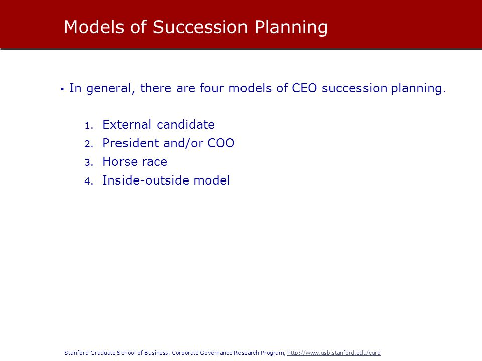 Stanford Graduate School of Business, Corporate Governance Research Program, http://www.gsb.stanford.edu/cgrphttp://www.gsb.stanford.edu/cgrp  In general, there are four models of CEO succession planning.