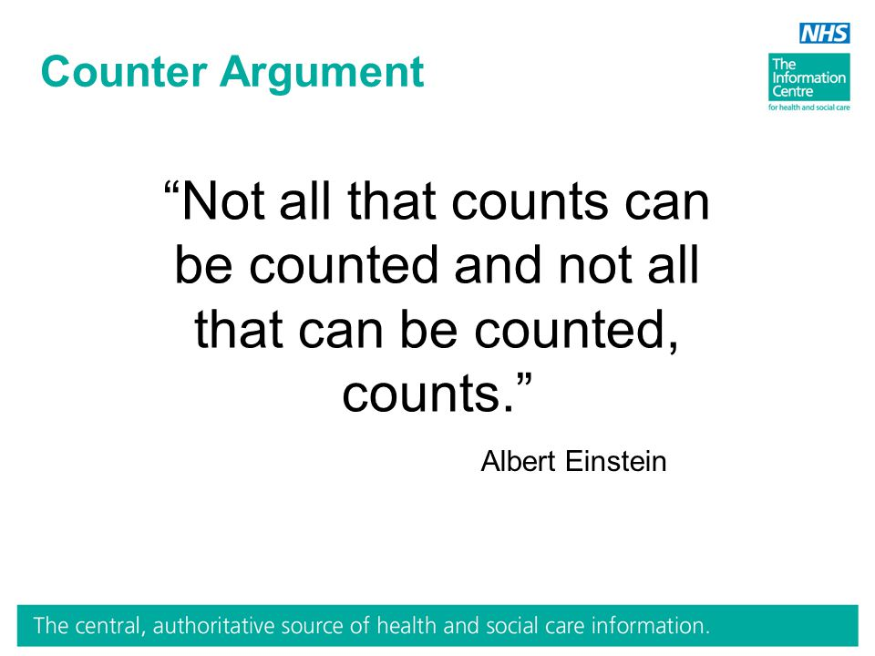 Counter Argument Not all that counts can be counted and not all that can be counted, counts. Albert Einstein