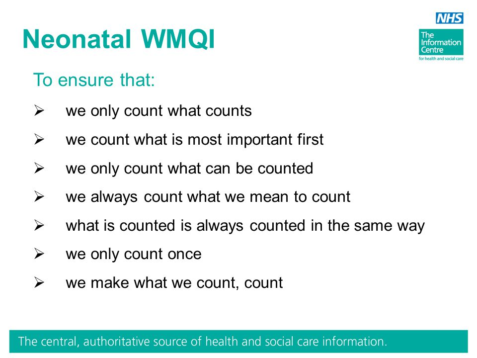 Neonatal WMQI To ensure that:  we only count what counts  we count what is most important first  we only count what can be counted  we always count what we mean to count  what is counted is always counted in the same way  we only count once  we make what we count, count
